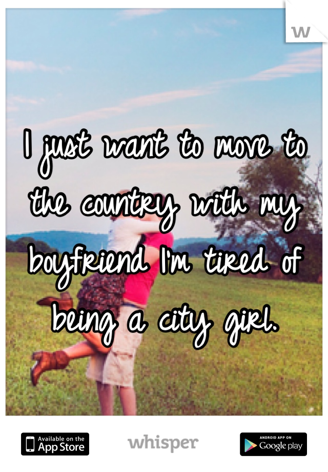 I just want to move to the country with my boyfriend I'm tired of being a city girl.