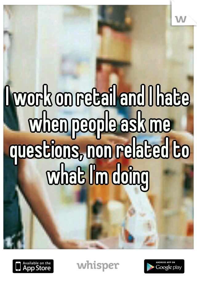 I work on retail and I hate when people ask me questions, non related to what I'm doing