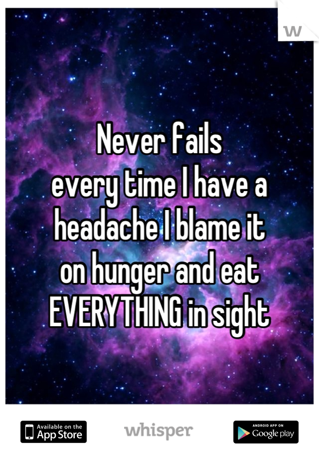 Never fails every time I have a headache I blame it on hunger and eat EVERYTHING in sight