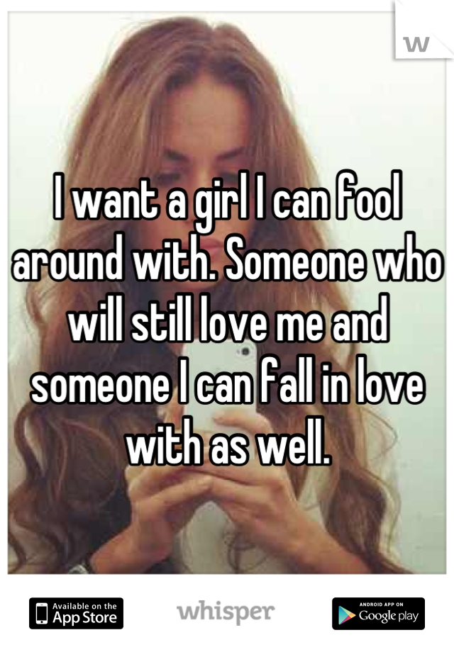 I want a girl I can fool around with. Someone who will still love me and someone I can fall in love with as well.