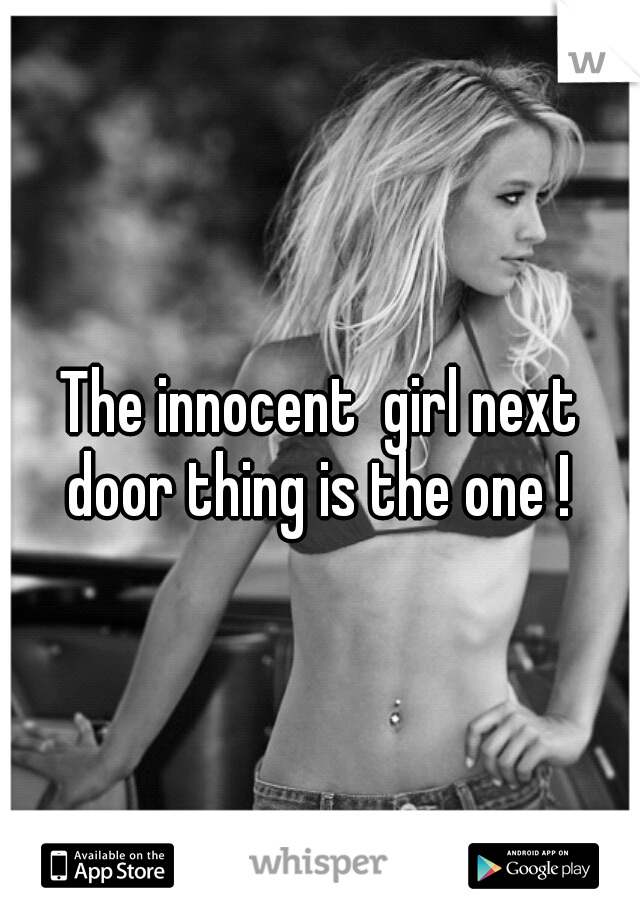 The innocent  girl next door thing is the one !