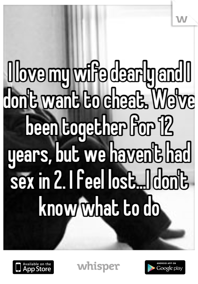 I love my wife dearly and I don't want to cheat. We've been together for 12 years, but we haven't had sex in 2. I feel lost...I don't know what to do