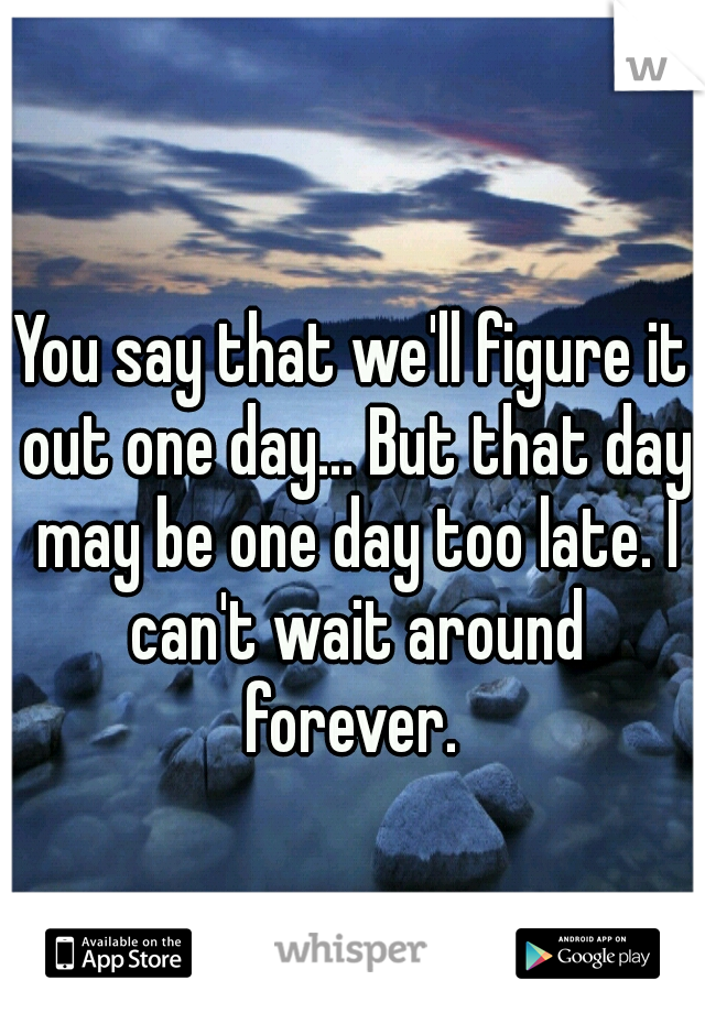 You say that we'll figure it out one day... But that day may be one day too late. I can't wait around forever.