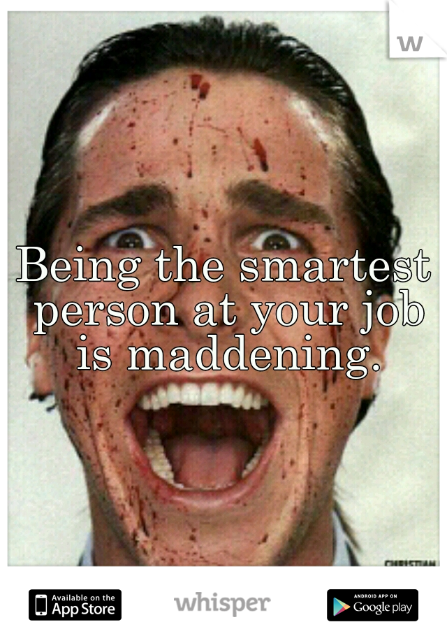 Being the smartest person at your job is maddening.
