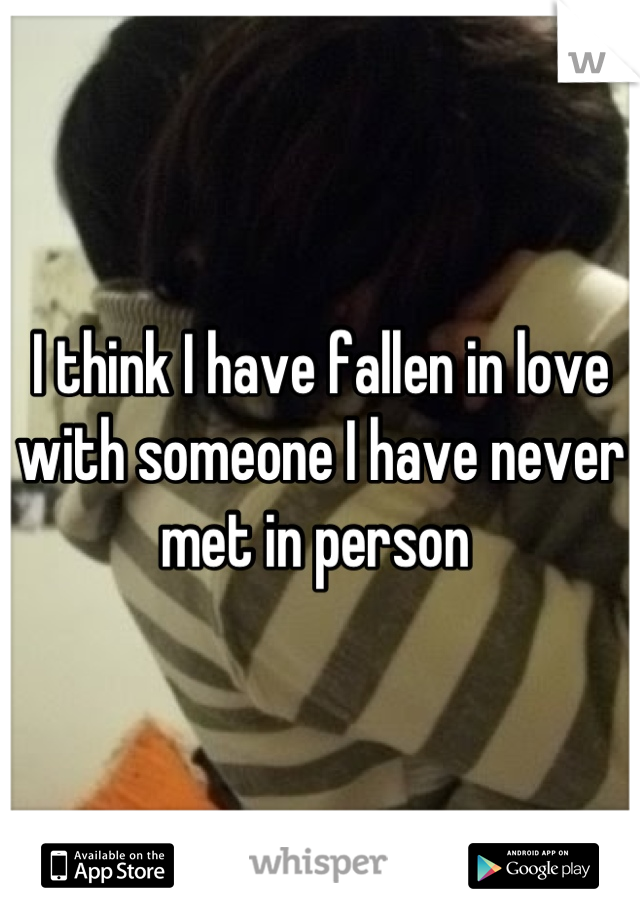 I think I have fallen in love with someone I have never met in person