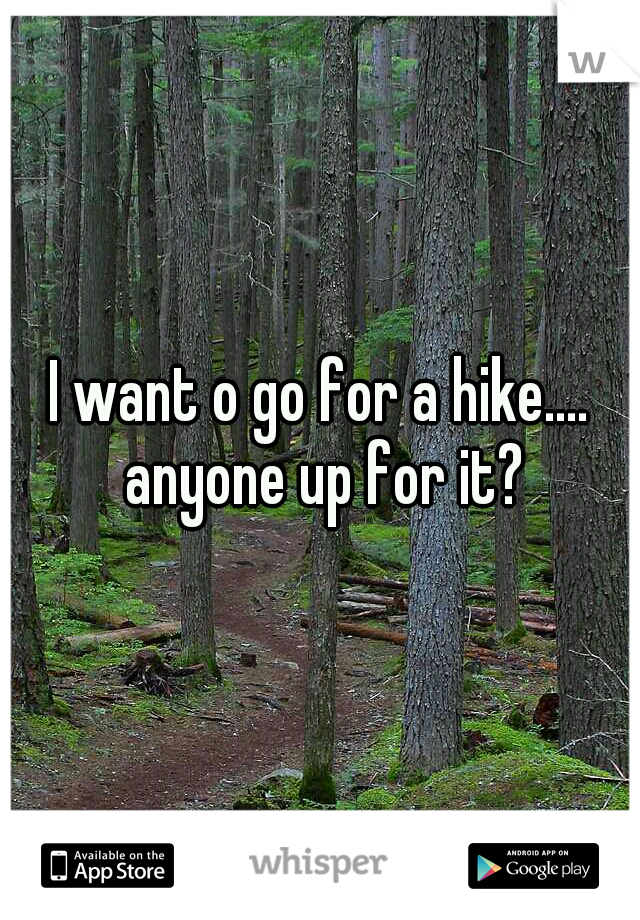 I want o go for a hike.... anyone up for it?