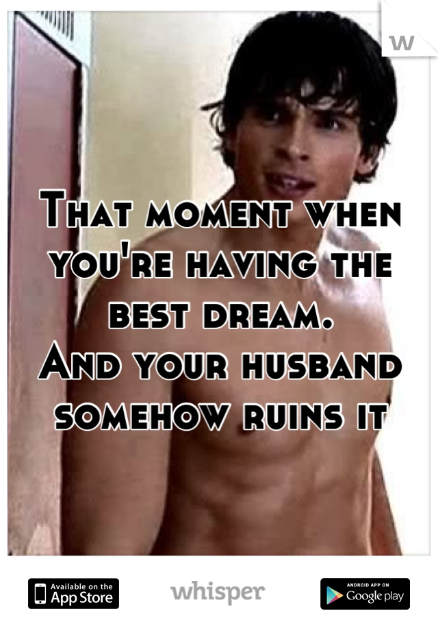 That moment when you're having the best dream. And your husband somehow ruins it