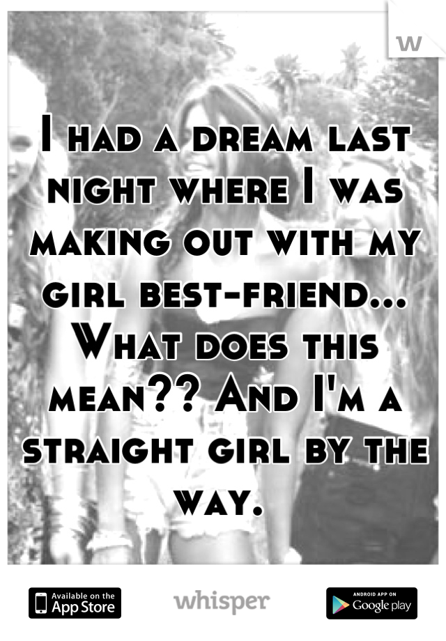 I had a dream last night where I was making out with my girl best-friend... What does this mean?? And I'm a straight girl by the way.