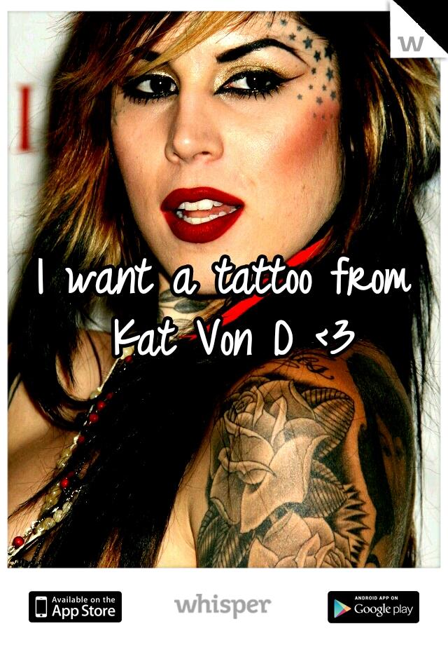 I want a tattoo from Kat Von D <3