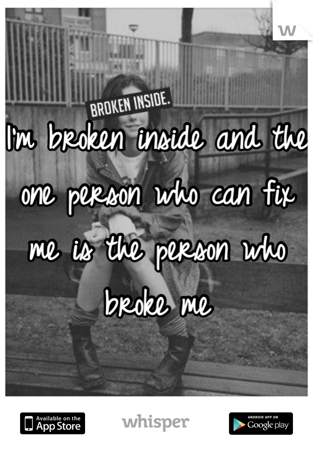 I'm broken inside and the one person who can fix me is the person who broke me