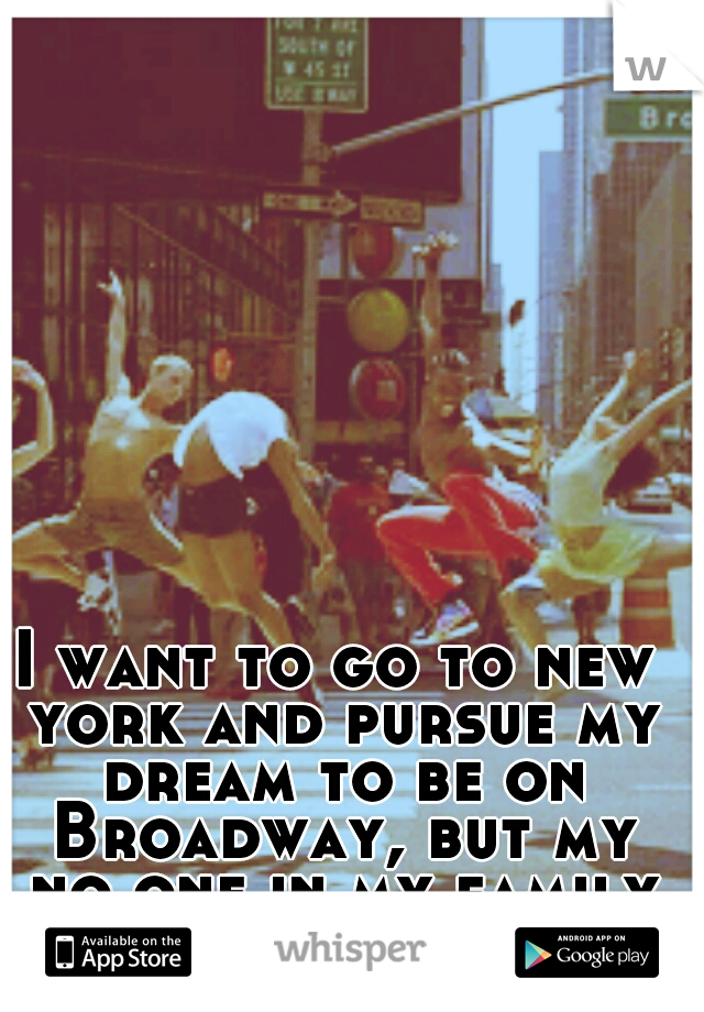 I want to go to new york and pursue my dream to be on Broadway, but my no one in my family supports me.
