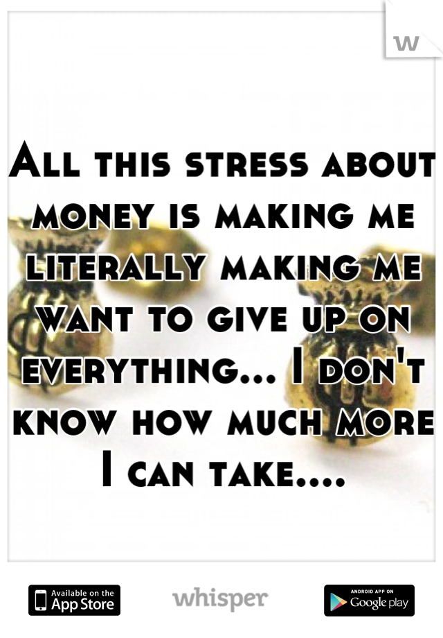 All this stress about money is making me literally making me want to give up on everything... I don't know how much more I can take....