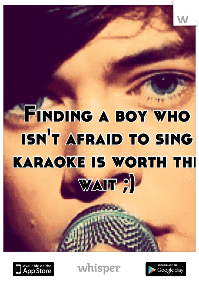 Finding a boy who isn't afraid to sing karaoke is worth the wait ;)