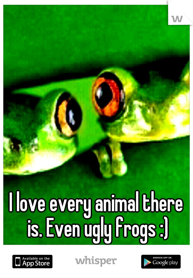 I love every animal there is. Even ugly frogs :)