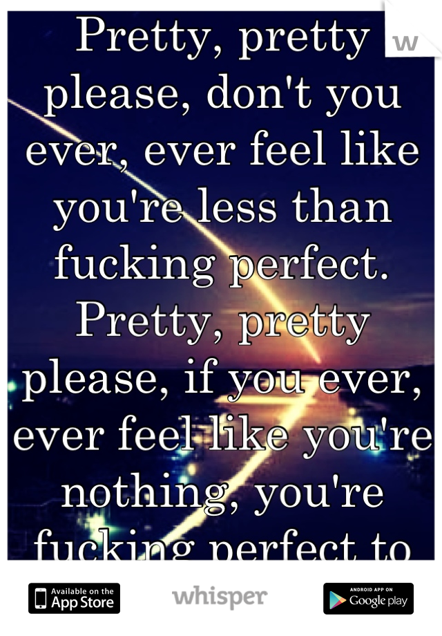 Pretty, pretty please, don't you ever, ever feel like you're less than fucking perfect. Pretty, pretty please, if you ever, ever feel like you're nothing, you're fucking perfect to me. <3
