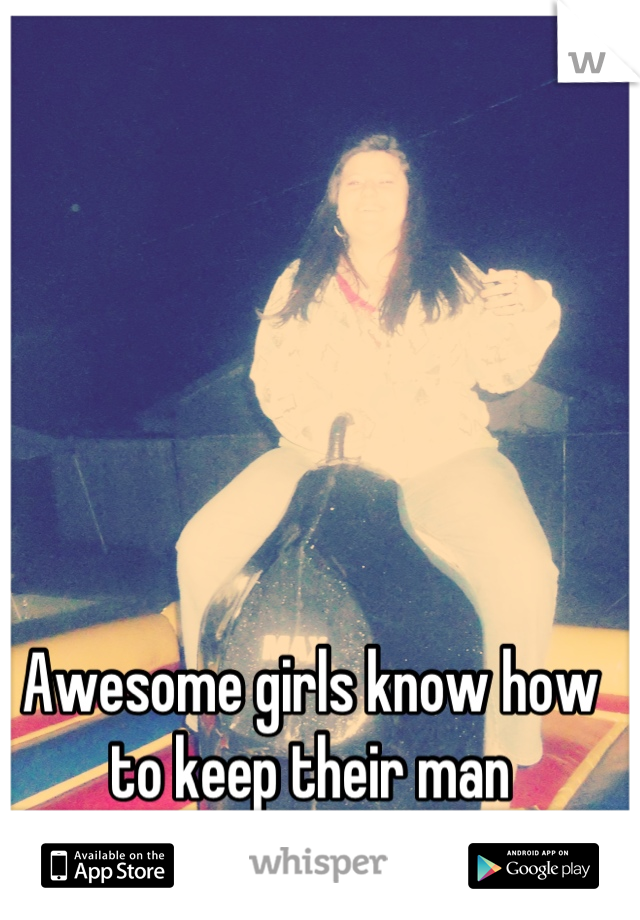 Awesome girls know how to keep their man interested (: