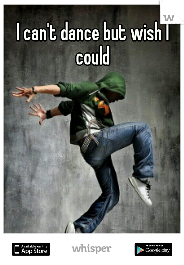 I can't dance but wish I could