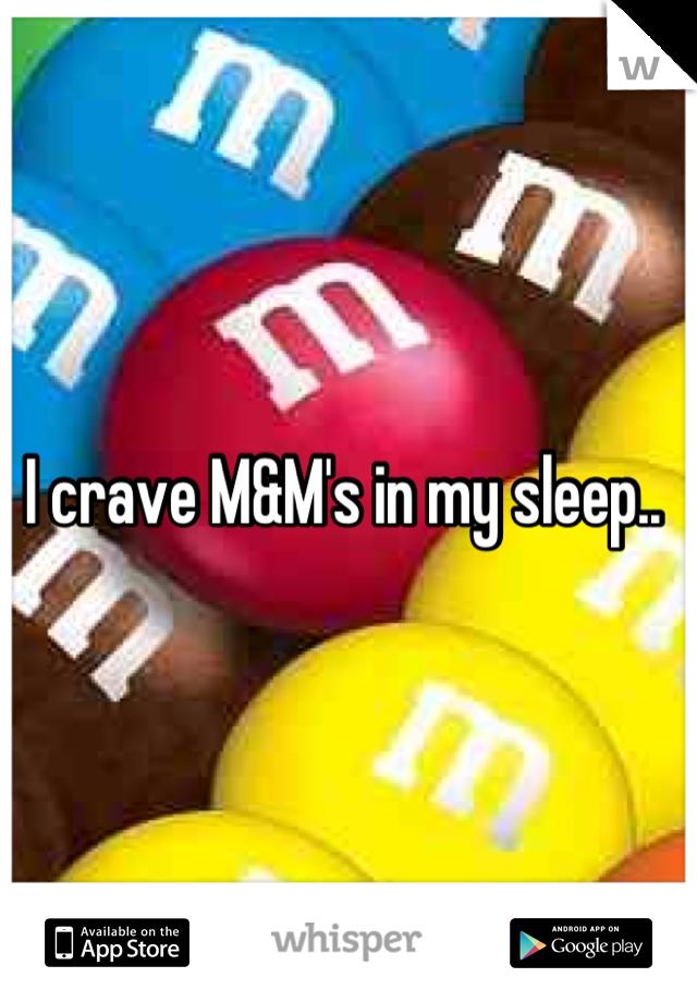 I crave M&M's in my sleep..