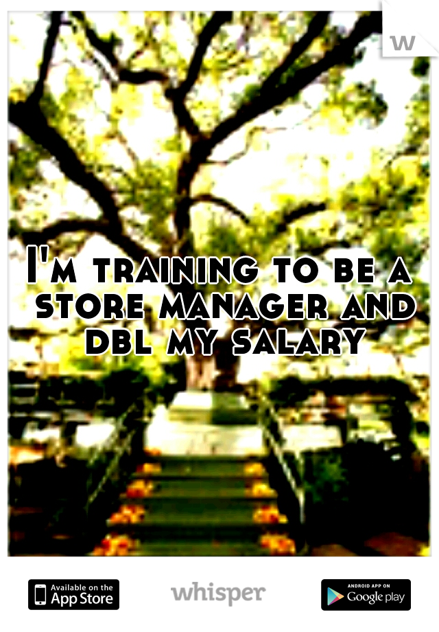 I'm training to be a store manager and dbl my salary
