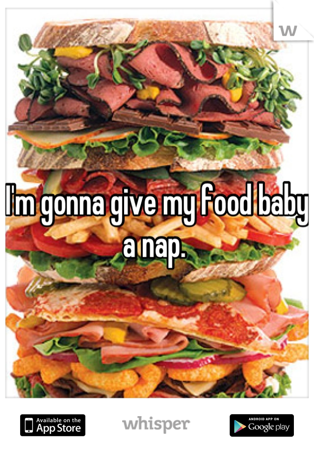 I'm gonna give my food baby a nap.