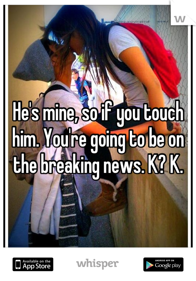 He's mine, so if you touch him. You're going to be on the breaking news. K? K.