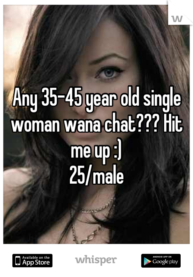 Any 35-45 year old single woman wana chat??? Hit me up :)   25/male