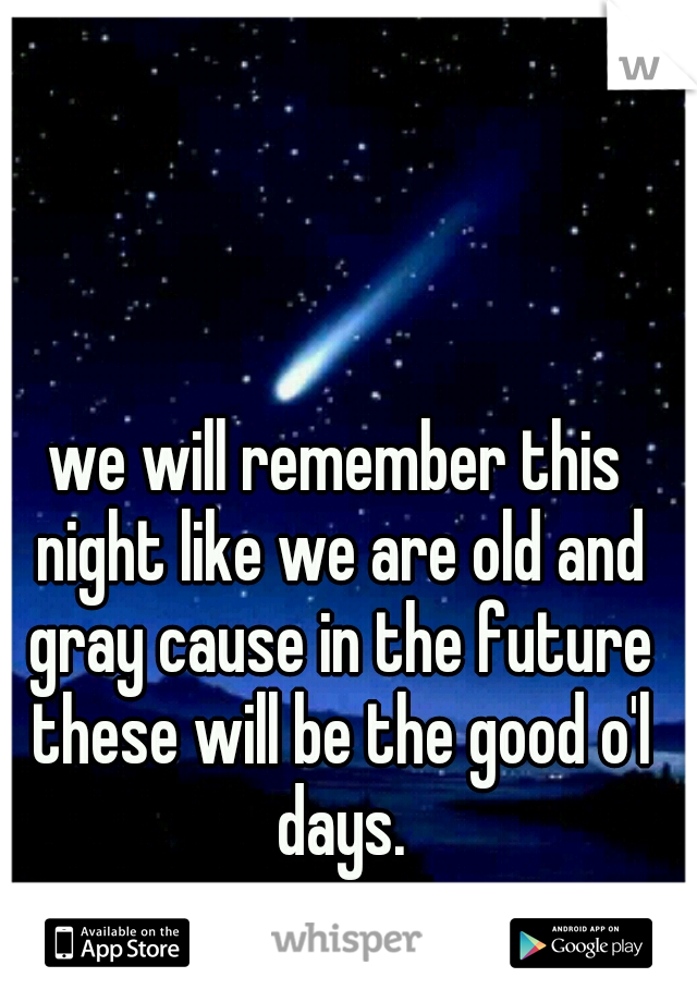 we will remember this night like we are old and gray cause in the future these will be the good o'l days.