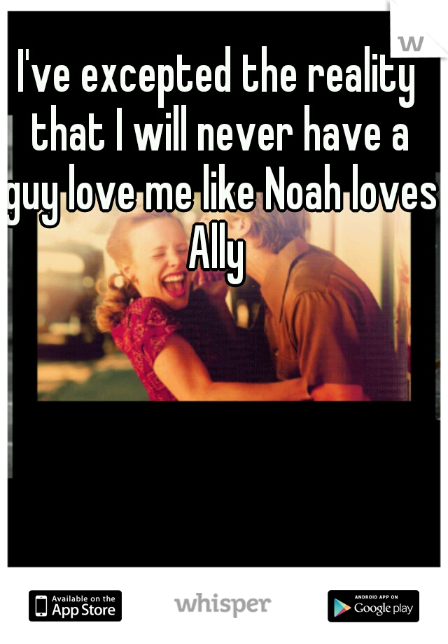 I've excepted the reality that I will never have a guy love me like Noah loves Ally