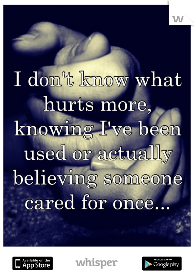 I don't know what hurts more, knowing I've been used or actually believing someone cared for once...