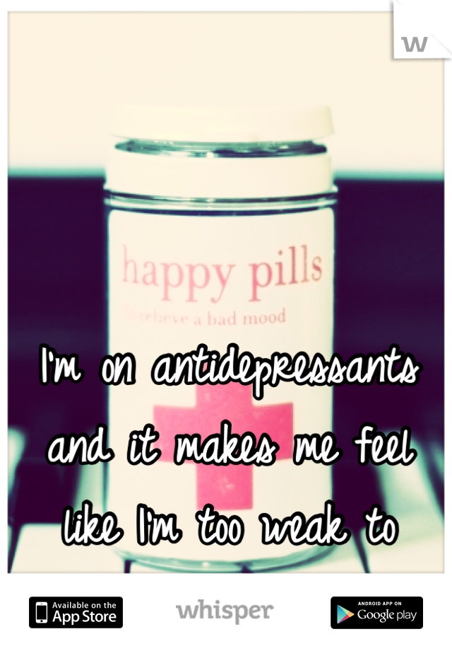 I'm on antidepressants and it makes me feel like I'm too weak to handle my own emotions.