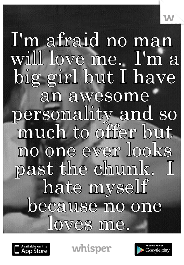 I'm afraid no man will love me.  I'm a big girl but I have an awesome personality and so much to offer but no one ever looks past the chunk.  I hate myself because no one loves me.