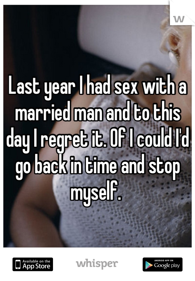 Last year I had sex with a married man and to this day I regret it. Of I could I'd go back in time and stop myself.