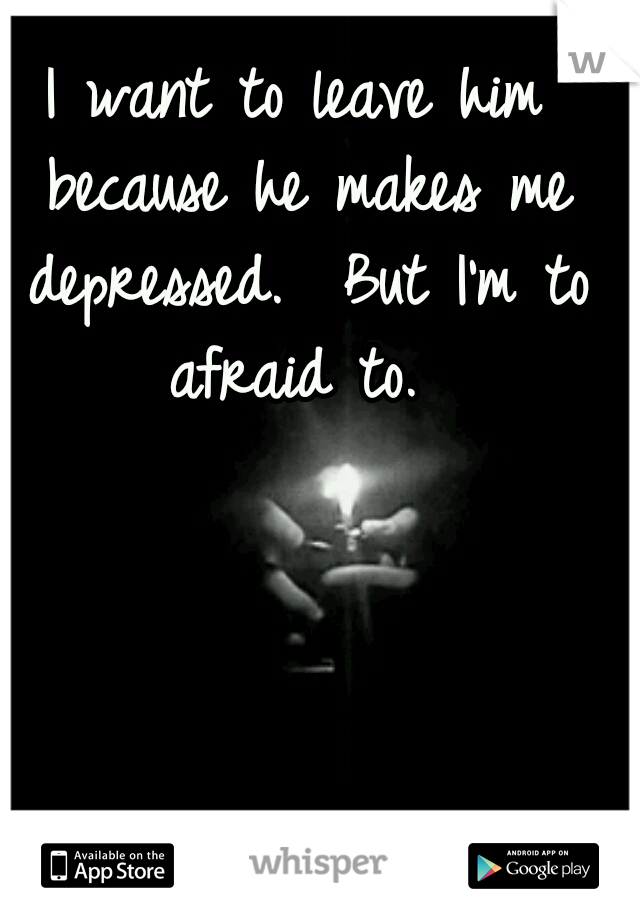 I want to leave him because he makes me depressed.  But I'm to afraid to.