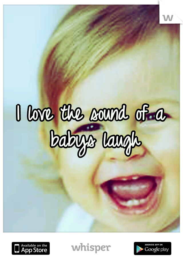 I love the sound of a babys laugh