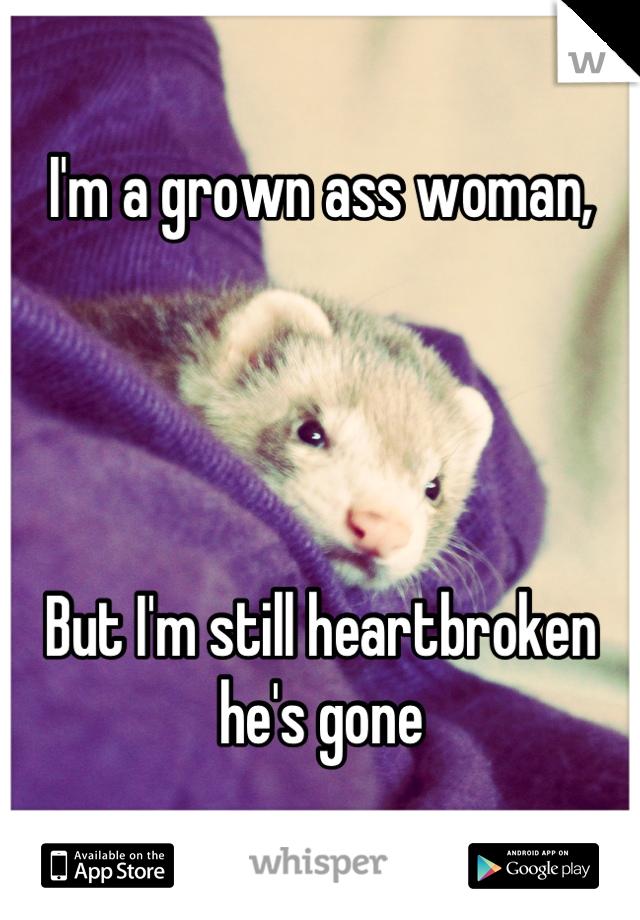 I'm a grown ass woman,     But I'm still heartbroken he's gone