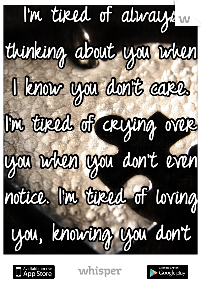 I'm tired of always thinking about you when I know you don't care. I'm tired of crying over you when you don't even notice. I'm tired of loving you, knowing you don't love me..