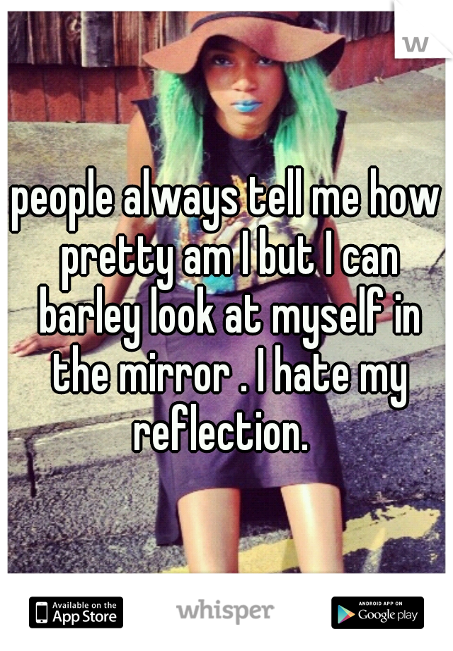 people always tell me how pretty am I but I can barley look at myself in the mirror . I hate my reflection.