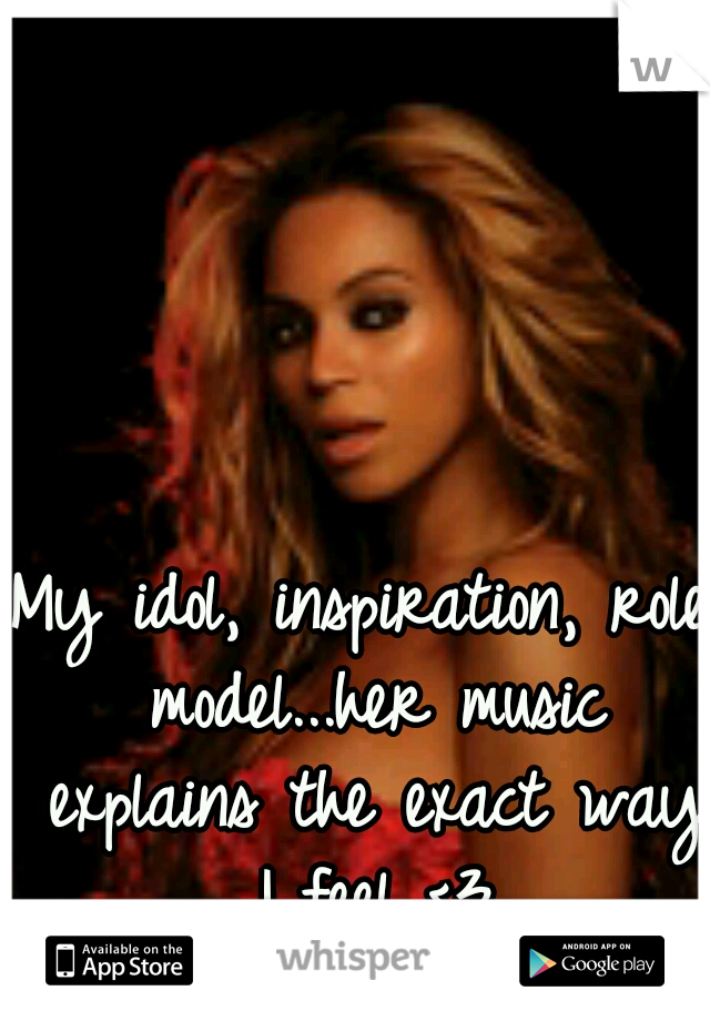 My idol, inspiration, role model...her music explains the exact way I feel <3