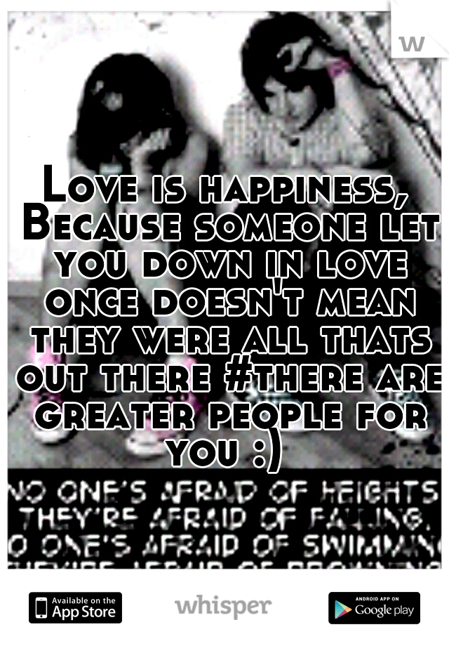 Love is happiness, Because someone let you down in love once doesn't mean they were all thats out there #there are greater people for you :)