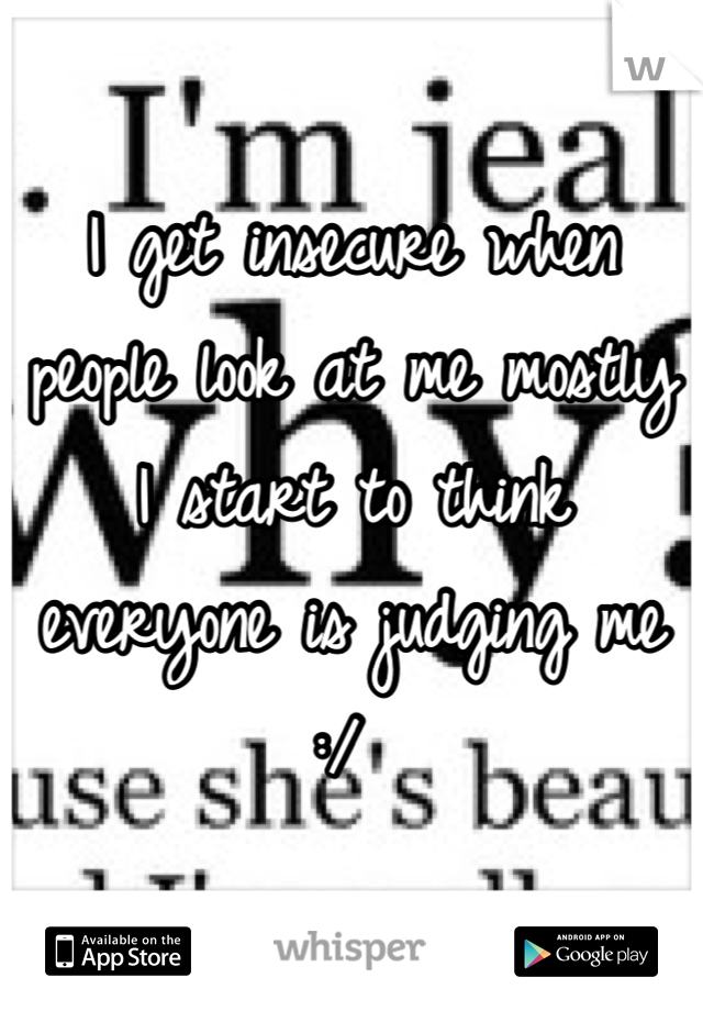 I get insecure when people look at me mostly I start to think everyone is judging me :/