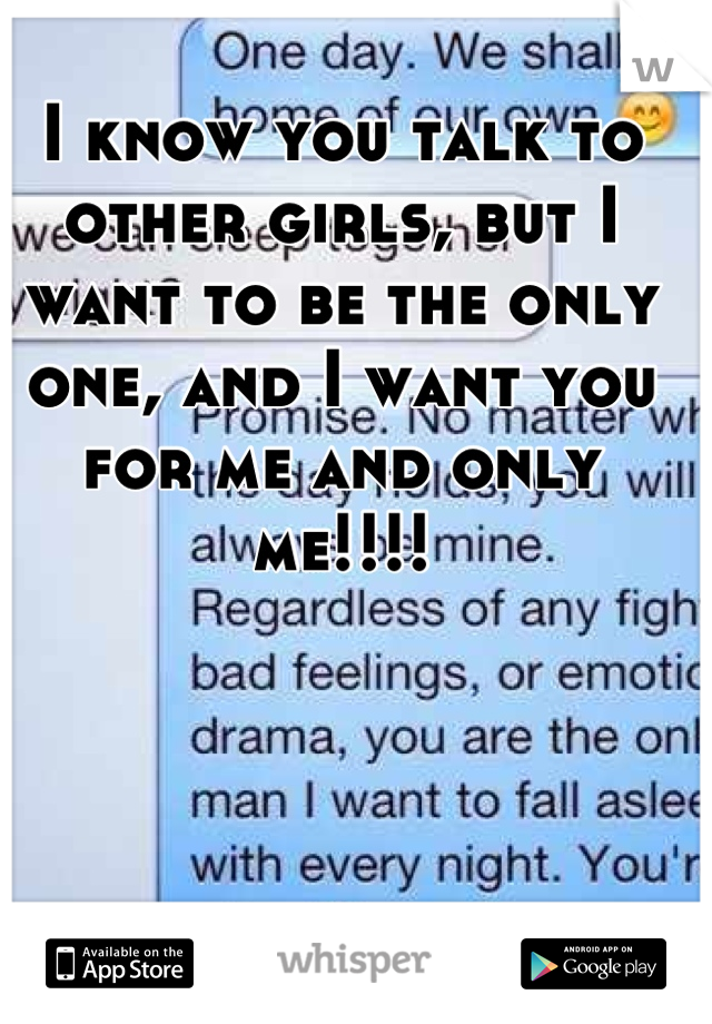 I know you talk to other girls, but I want to be the only one, and I want you for me and only me!!!!