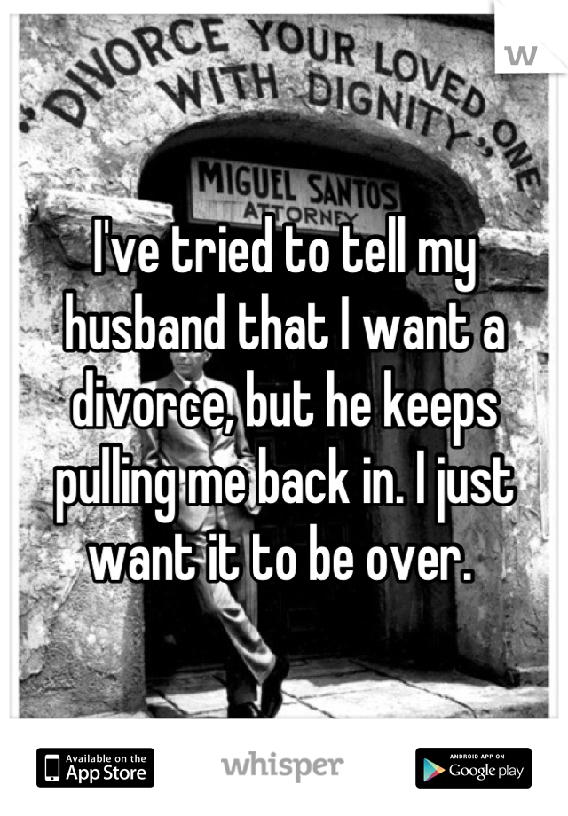 I've tried to tell my husband that I want a divorce, but he keeps pulling me back in. I just want it to be over.