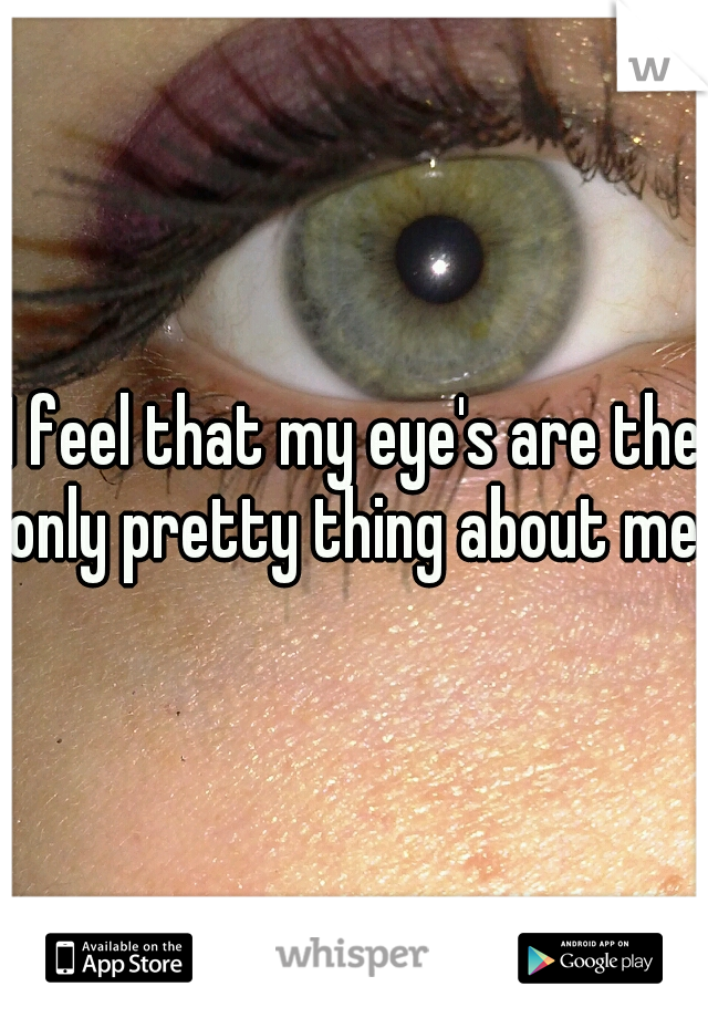 I feel that my eye's are the only pretty thing about me.