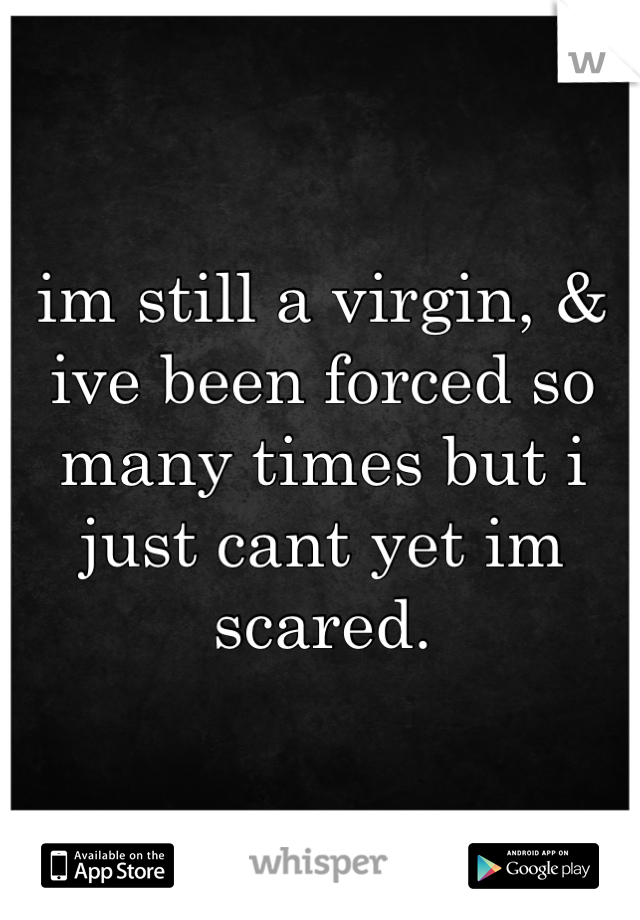 im still a virgin, & ive been forced so many times but i just cant yet im scared.