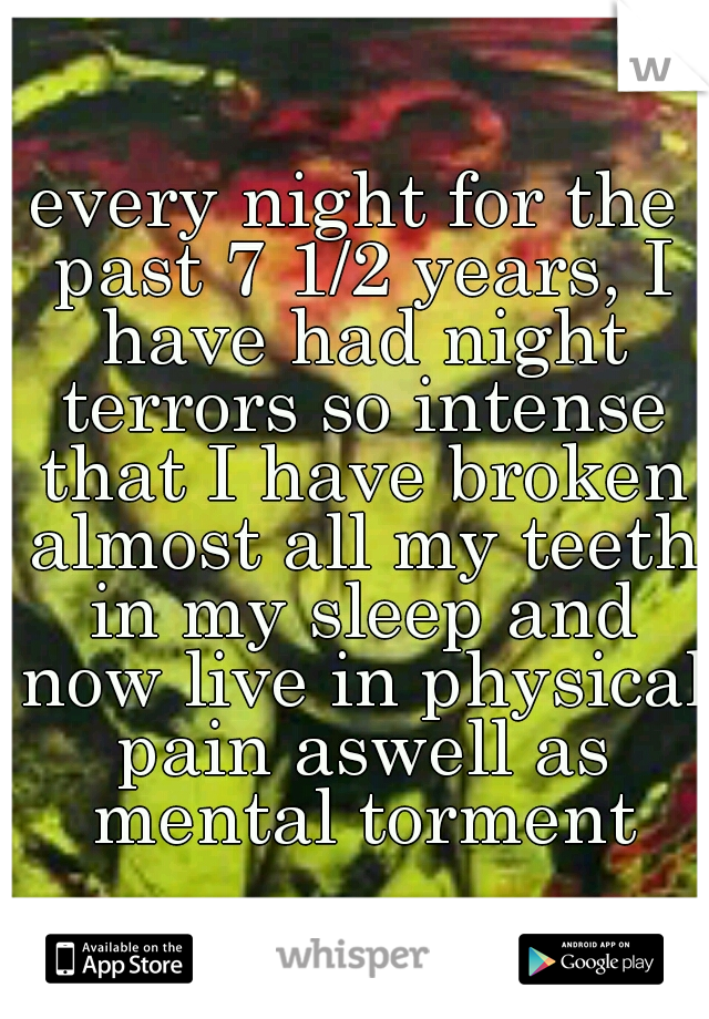 every night for the past 7 1/2 years, I have had night terrors so intense that I have broken almost all my teeth in my sleep and now live in physical pain aswell as mental torment
