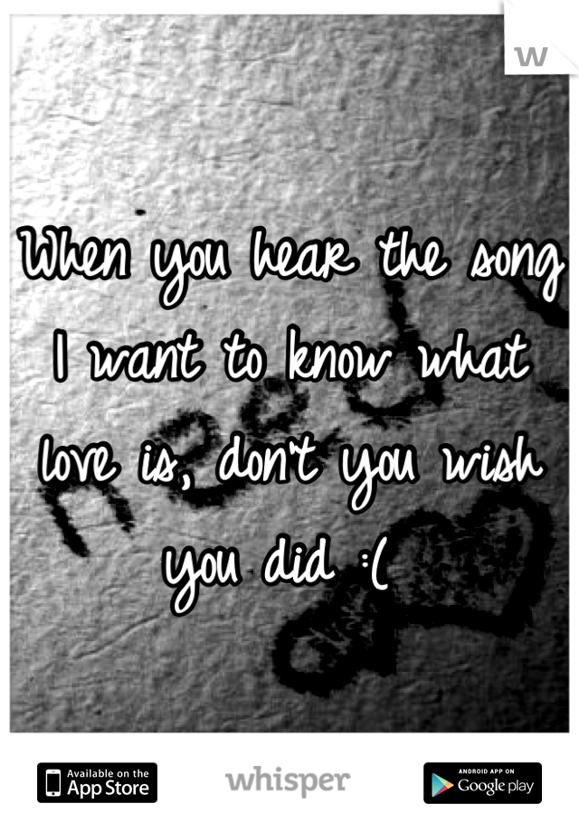 When you hear the song I want to know what love is, don't you wish you did :(