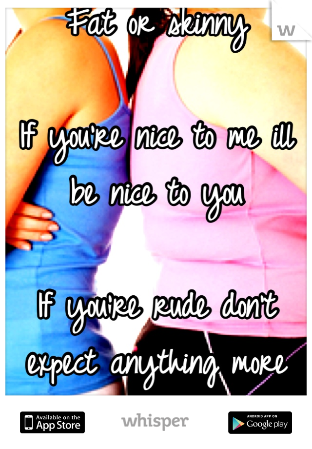 Fat or skinny  If you're nice to me ill be nice to you  If you're rude don't expect anything more from me