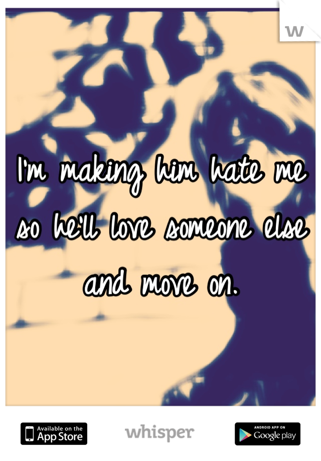 I'm making him hate me so he'll love someone else and move on.