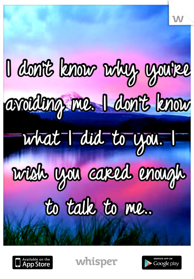 I don't know why you're avoiding me. I don't know what I did to you. I wish you cared enough to talk to me..