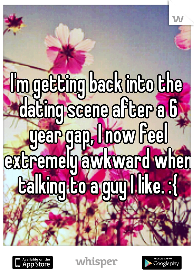I'm getting back into the dating scene after a 6 year gap, I now feel extremely awkward when talking to a guy I like. :{